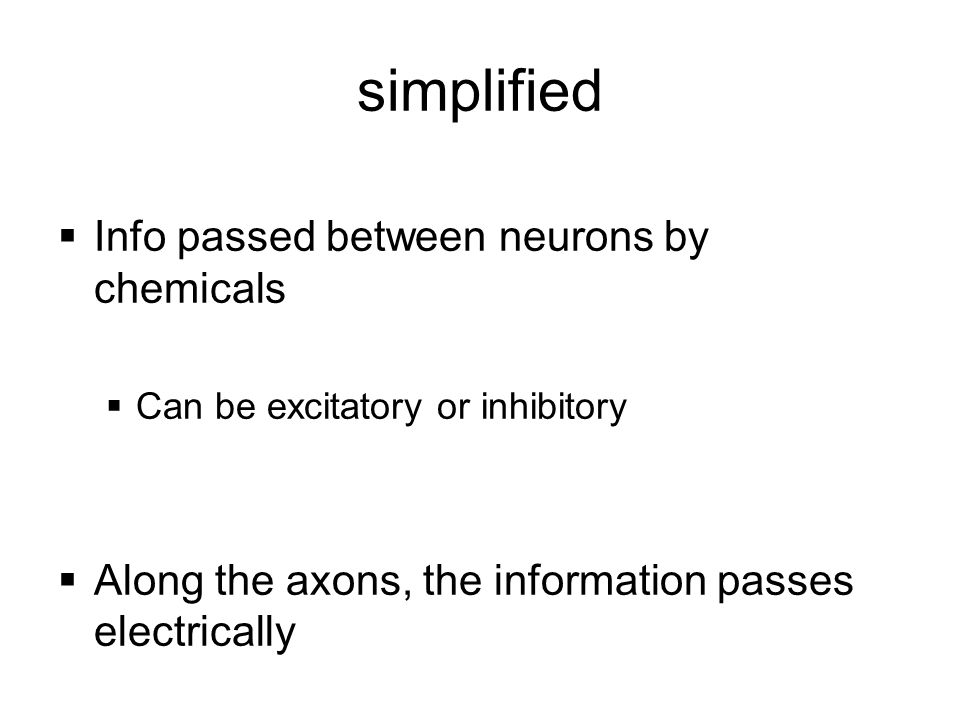 simplified  Info passed between neurons by chemicals  Can be excitatory or inhibitory  Along the axons, the information passes electrically