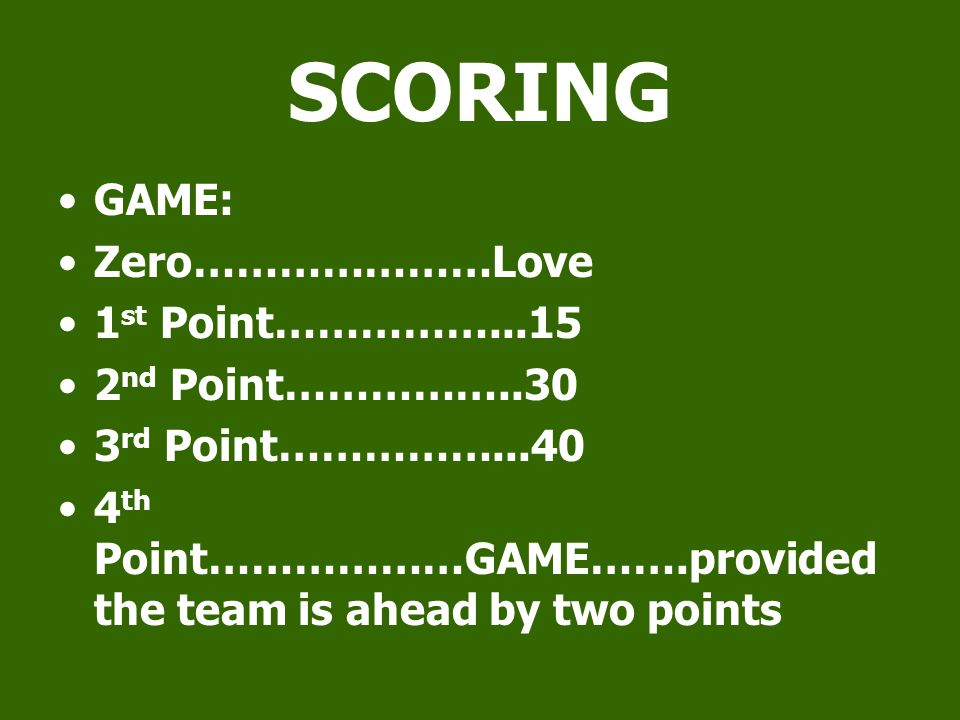 SCORING GAME: Zero…………………Love 1 st Point……………...15 2 nd Point……………..30 3 rd Point……………...40 4 th Point………………GAME…….provided the team is ahead by two points