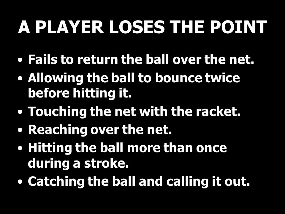 A PLAYER LOSES THE POINT Fails to return the ball over the net.