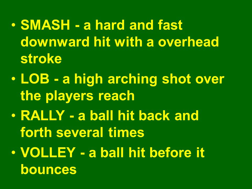 SMASH - a hard and fast downward hit with a overhead stroke LOB - a high arching shot over the players reach RALLY - a ball hit back and forth several times VOLLEY - a ball hit before it bounces