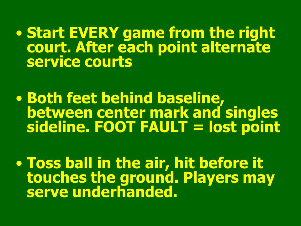Start EVERY game from the right court. After each point alternate service courts Both feet behind baseline, between center mark and singles sideline.