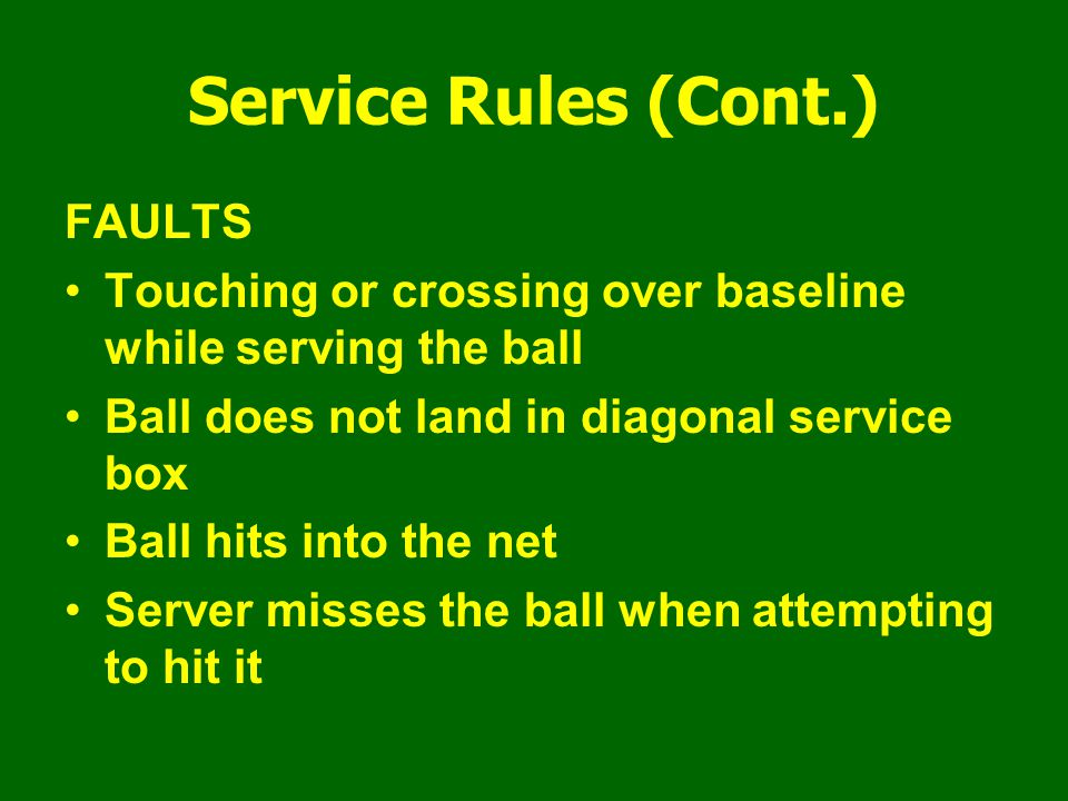 Service Rules (Cont.) FAULTS Touching or crossing over baseline while serving the ball Ball does not land in diagonal service box Ball hits into the n