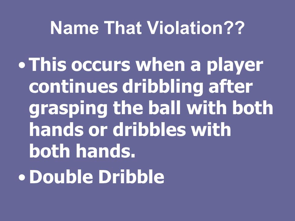 Quiz Time!! Name That Violation Moving illegally with the ball?? Answer: Traveling
