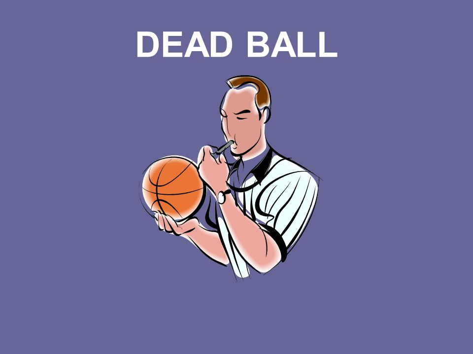 Name That Term The ball is dead whenever the whistle is blown.