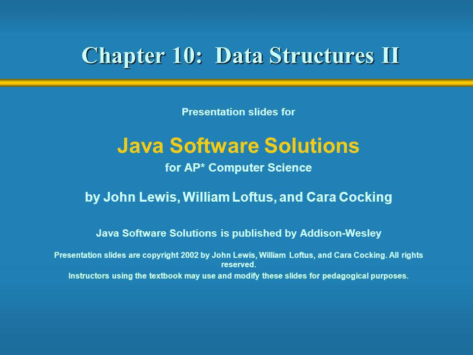 Chapter 10: Data Structures II Presentation slides for Java Software Solutions for AP* Computer Science by John Lewis, William Loftus, and Cara Cockin
