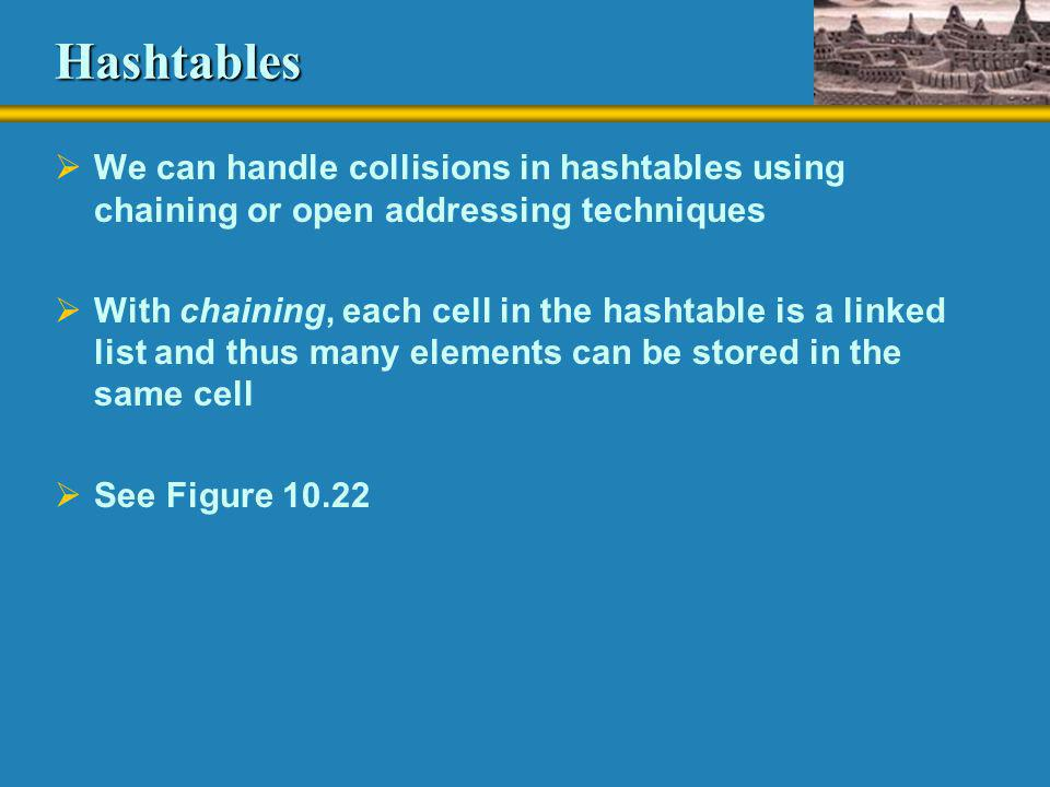Hashtables  We can handle collisions in hashtables using chaining or open addressing techniques  With chaining, each cell in the hashtable is a link