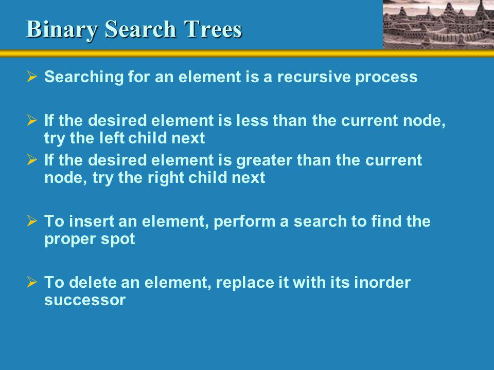 Binary Search Trees  Searching for an element is a recursive process  If the desired element is less than the current node, try the left child next