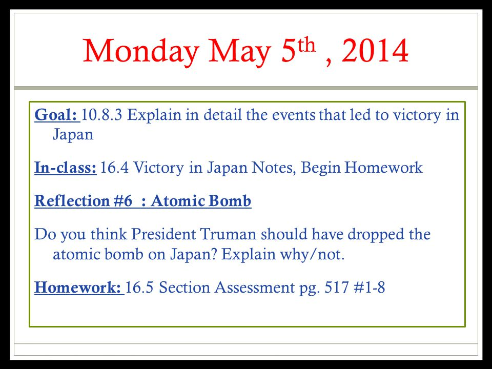 Monday May 5 th, 2014 Goal: 10.8.3 Explain in detail the events that led to victory in Japan In-class: 16.4 Victory in Japan Notes, Begin Homework Reflection #6 : Atomic Bomb Do you think President Truman should have dropped the atomic bomb on Japan.