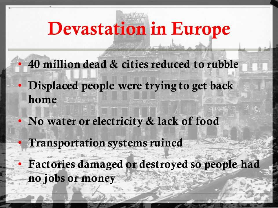 Devastation in Europe 40 million dead & cities reduced to rubble Displaced people were trying to get back home No water or electricity & lack of food Transportation systems ruined Factories damaged or destroyed so people had no jobs or money
