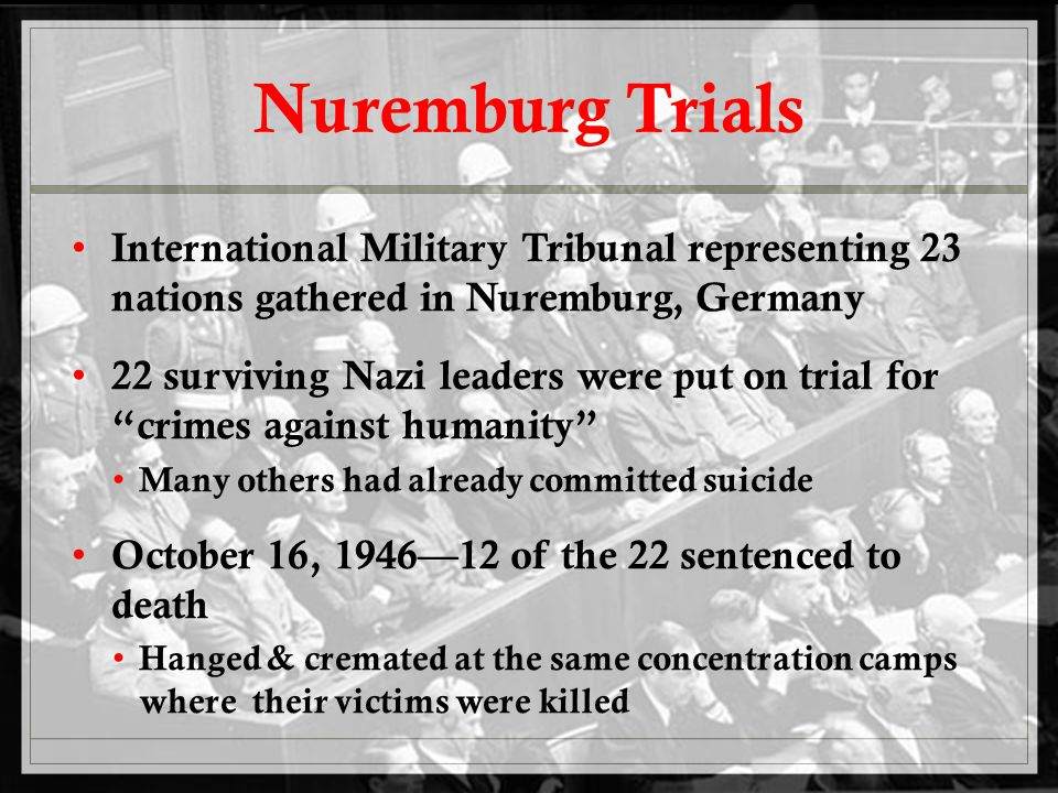 Nuremburg Trials International Military Tribunal representing 23 nations gathered in Nuremburg, Germany 22 surviving Nazi leaders were put on trial for crimes against humanity Many others had already committed suicide October 16, 1946—12 of the 22 sentenced to death Hanged & cremated at the same concentration camps where their victims were killed