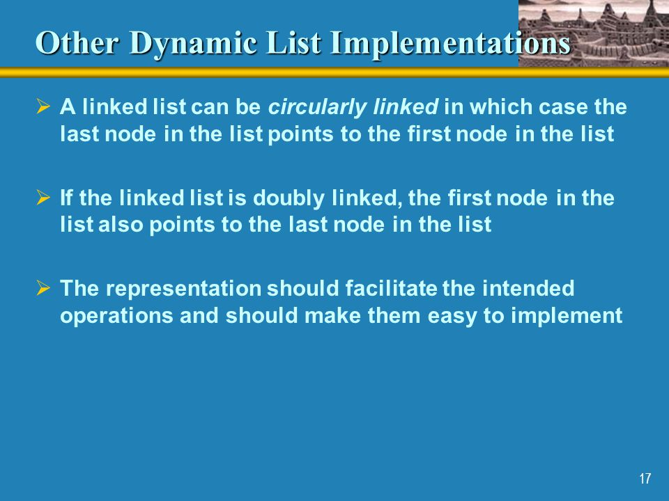 17 Other Dynamic List Implementations  A linked list can be circularly linked in which case the last node in the list points to the first node in the