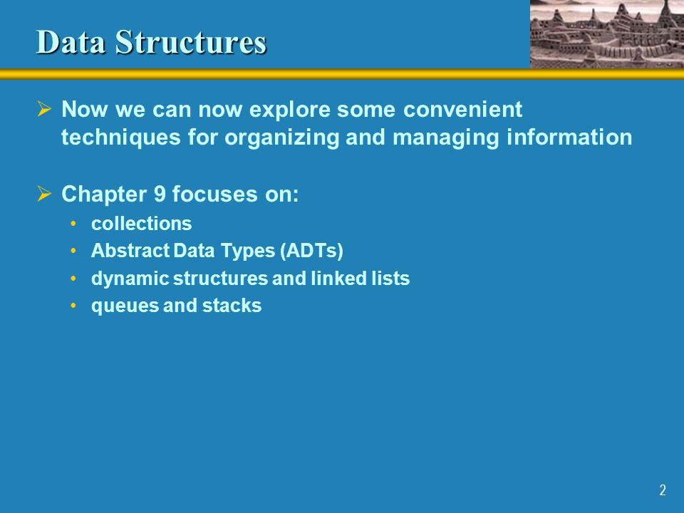 2 Data Structures  Now we can now explore some convenient techniques for organizing and managing information  Chapter 9 focuses on: collections Abst