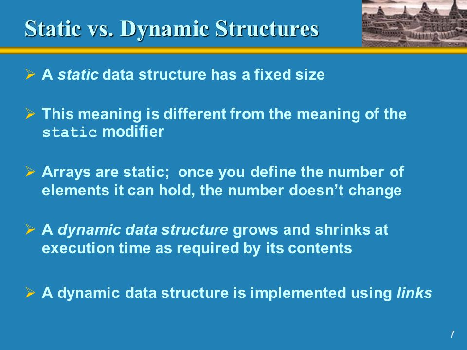 7 Static vs. Dynamic Structures  A static data structure has a fixed size  This meaning is different from the meaning of the static modifier  Array