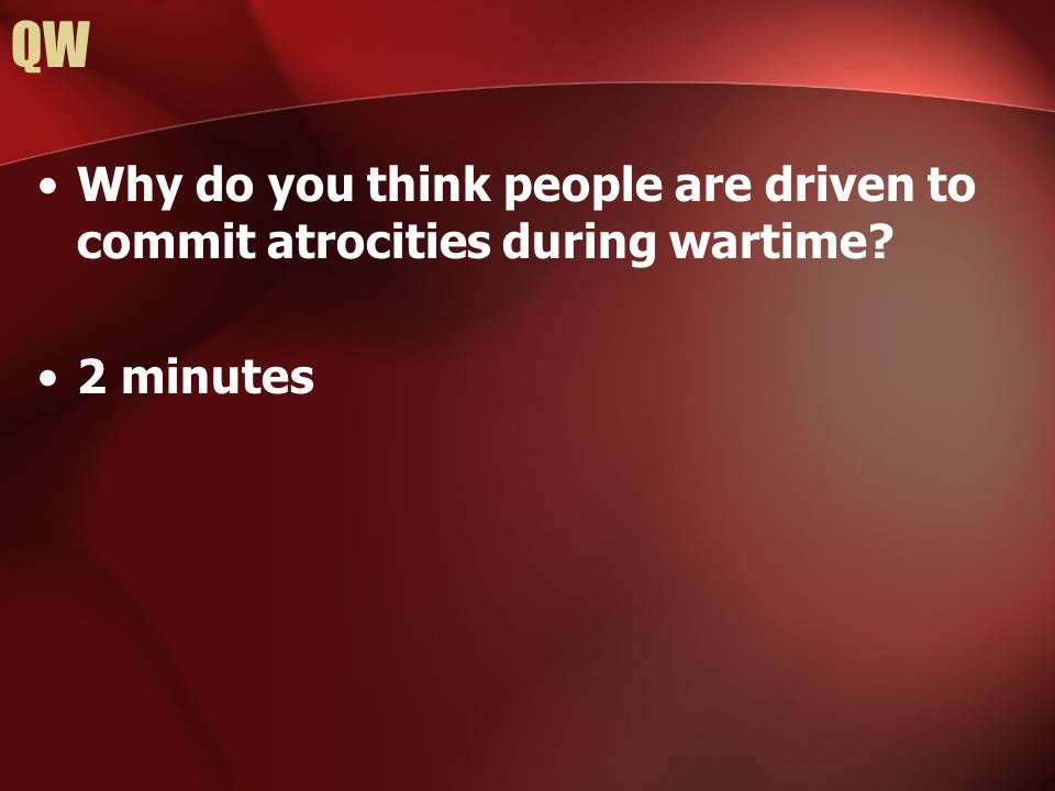 QW Why do you think people are driven to commit atrocities during wartime? 2 minutes