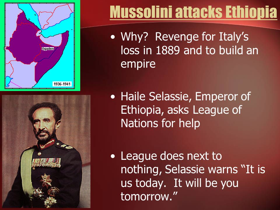 Mussolini attacks Ethiopia Why? Revenge for Italy's loss in 1889 and to build an empire Haile Selassie, Emperor of Ethiopia, asks League of Nations fo