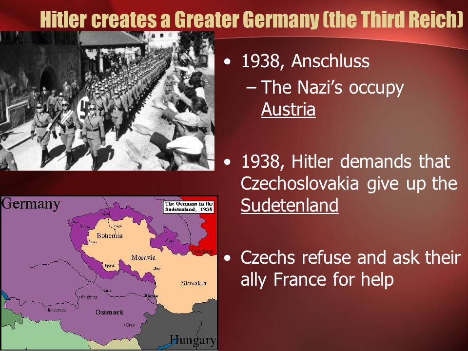 Hitler creates a Greater Germany (the Third Reich) 1938, Anschluss –The Nazi's occupy Austria 1938, Hitler demands that Czechoslovakia give up the Sud