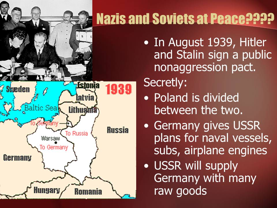 Nazis and Soviets at Peace???? In August 1939, Hitler and Stalin sign a public nonaggression pact. Secretly: Poland is divided between the two. German