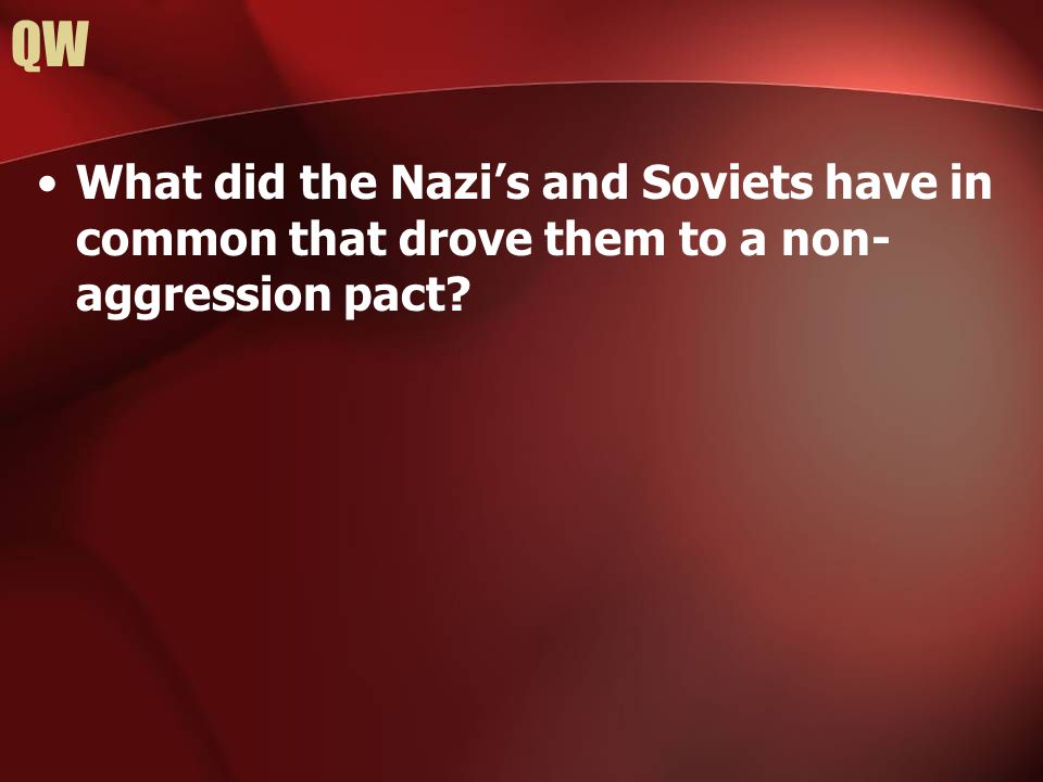 QW What did the Nazi's and Soviets have in common that drove them to a non- aggression pact?