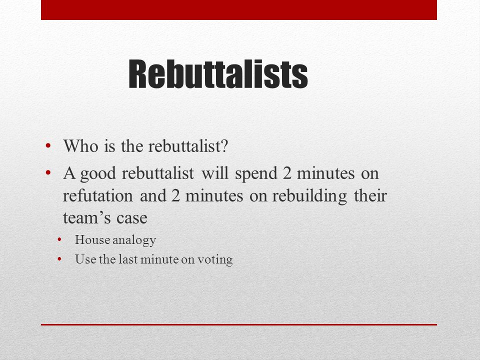 Rebuttalists Who is the rebuttalist? A good rebuttalist will spend 2 minutes on refutation and 2 minutes on rebuilding their team's case House analogy