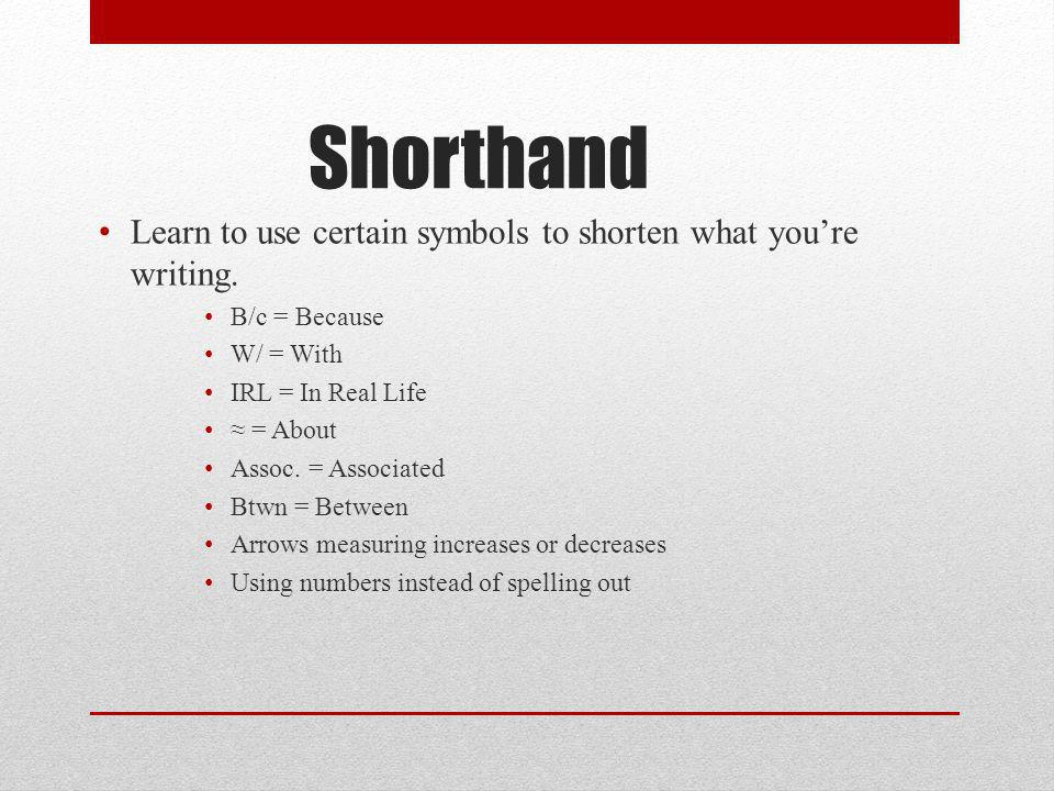 Shorthand Learn to use certain symbols to shorten what you're writing.