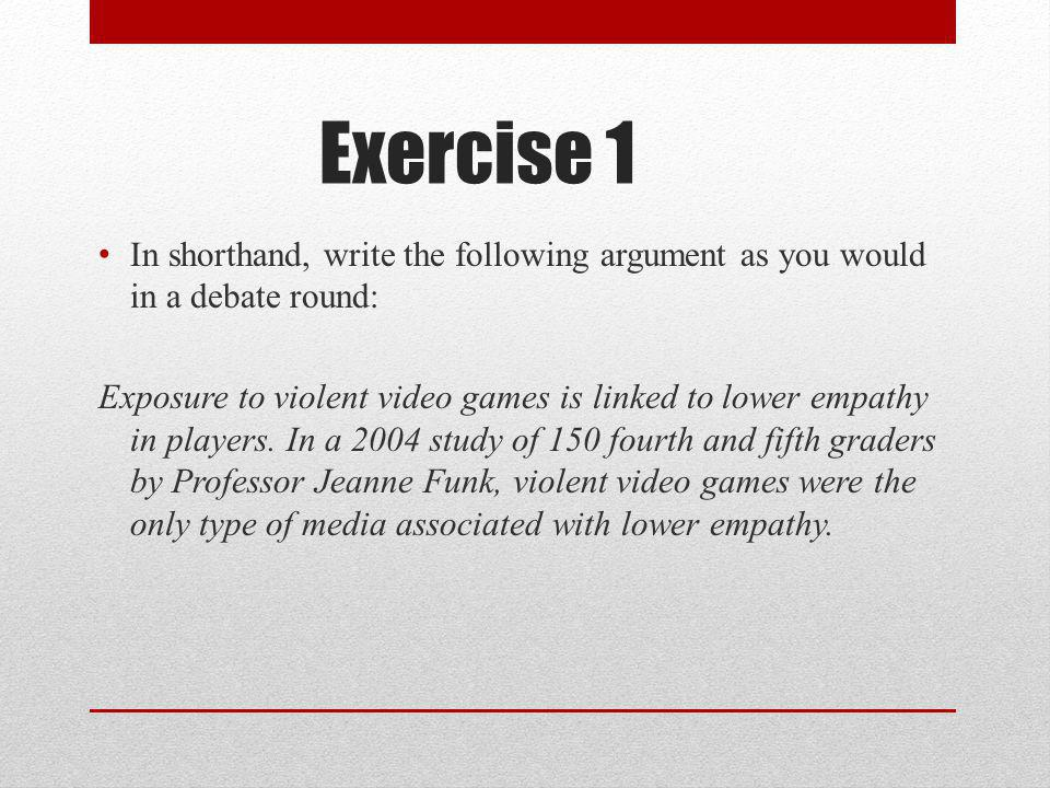 Exercise 1 In shorthand, write the following argument as you would in a debate round: Exposure to violent video games is linked to lower empathy in players.