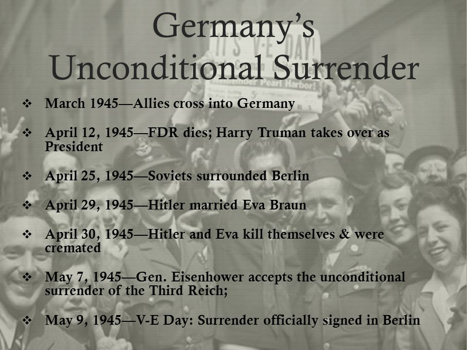 Germany's Unconditional Surrender  March 1945—Allies cross into Germany  April 12, 1945—FDR dies; Harry Truman takes over as President  April 25, 1