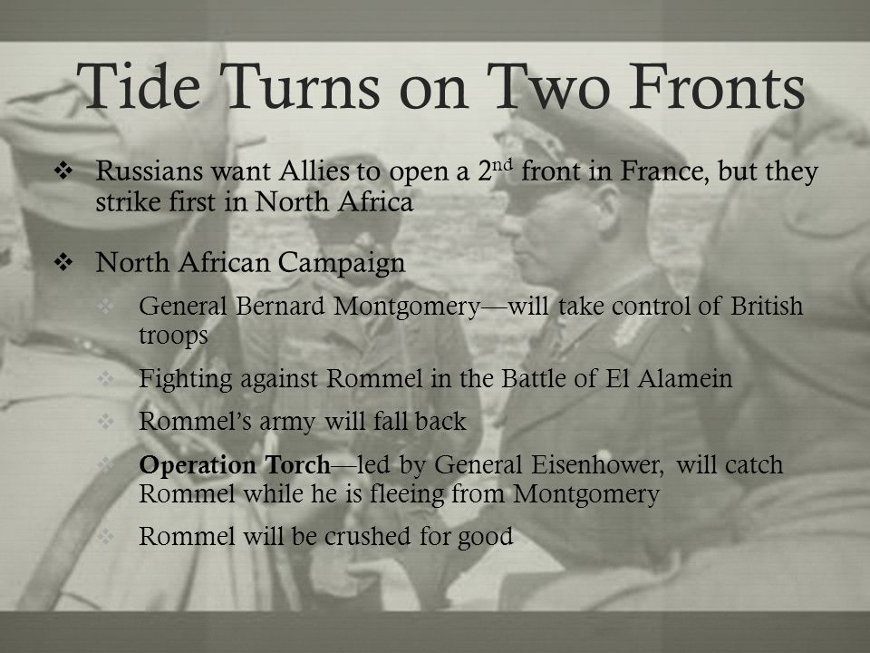 Tide Turns on Two Fronts  Russians want Allies to open a 2 nd front in France, but they strike first in North Africa  North African Campaign  General Bernard Montgomery—will take control of British troops  Fighting against Rommel in the Battle of El Alamein  Rommel's army will fall back  Operation Torch —led by General Eisenhower, will catch Rommel while he is fleeing from Montgomery  Rommel will be crushed for good