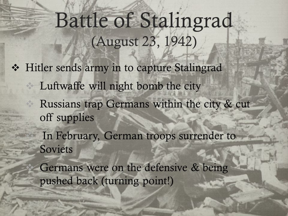 Battle of Stalingrad (August 23, 1942)  Hitler sends army in to capture Stalingrad  Luftwaffe will night bomb the city  Russians trap Germans within the city & cut off supplies  In February, German troops surrender to Soviets  Germans were on the defensive & being pushed back (turning point!)