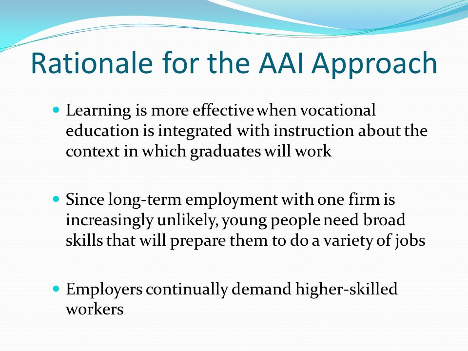 Rationale for the AAI Approach Learning is more effective when vocational education is integrated with instruction about the context in which graduate