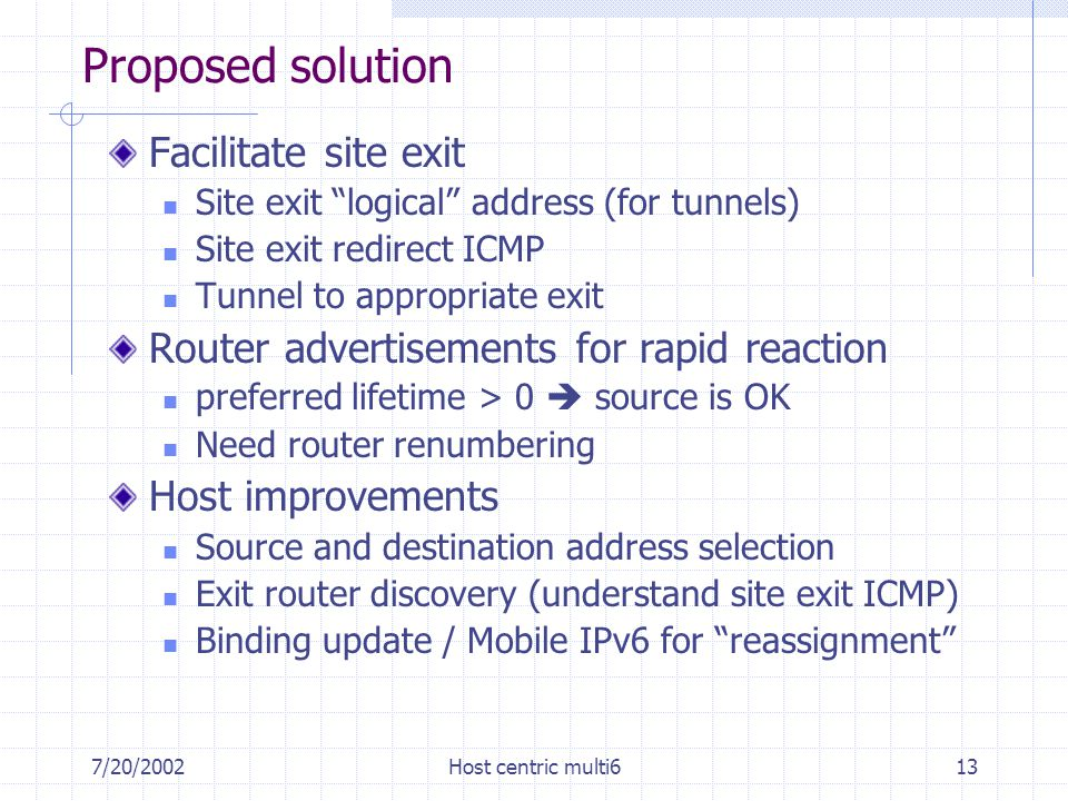 7/20/2002Host centric multi613 Proposed solution Facilitate site exit Site exit logical address (for tunnels) Site exit redirect ICMP Tunnel to appropriate exit Router advertisements for rapid reaction preferred lifetime > 0  source is OK Need router renumbering Host improvements Source and destination address selection Exit router discovery (understand site exit ICMP) Binding update / Mobile IPv6 for reassignment