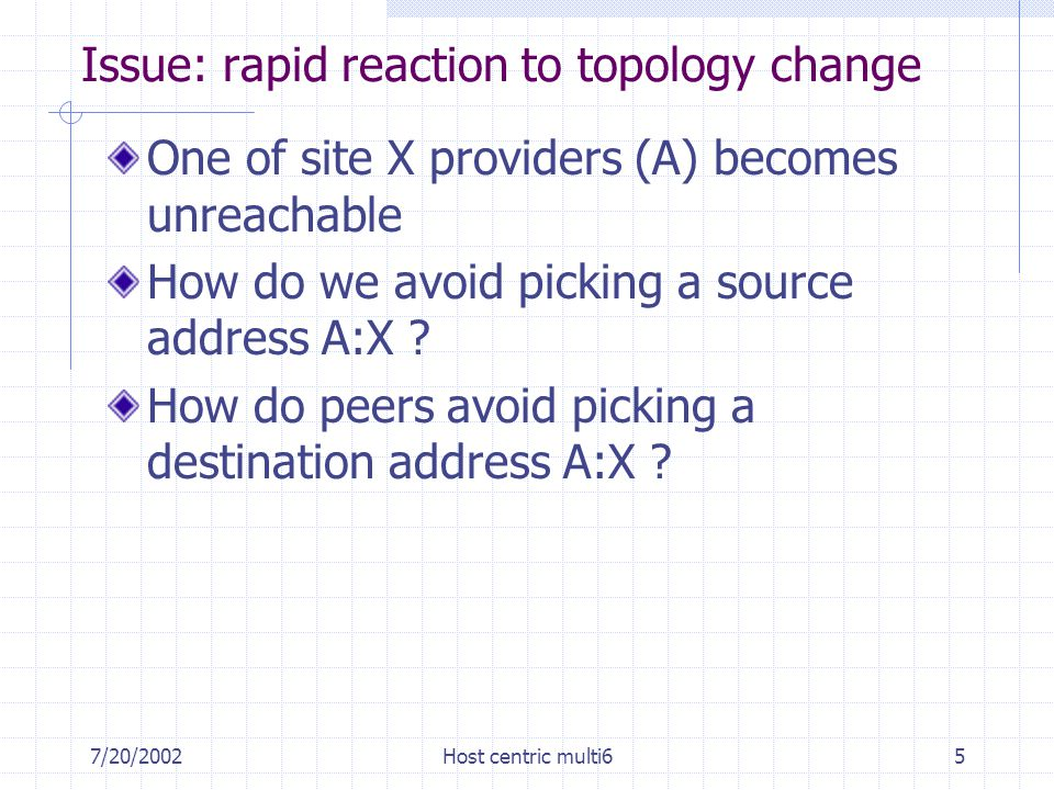 7/20/2002Host centric multi65 Issue: rapid reaction to topology change One of site X providers (A) becomes unreachable How do we avoid picking a source address A:X .