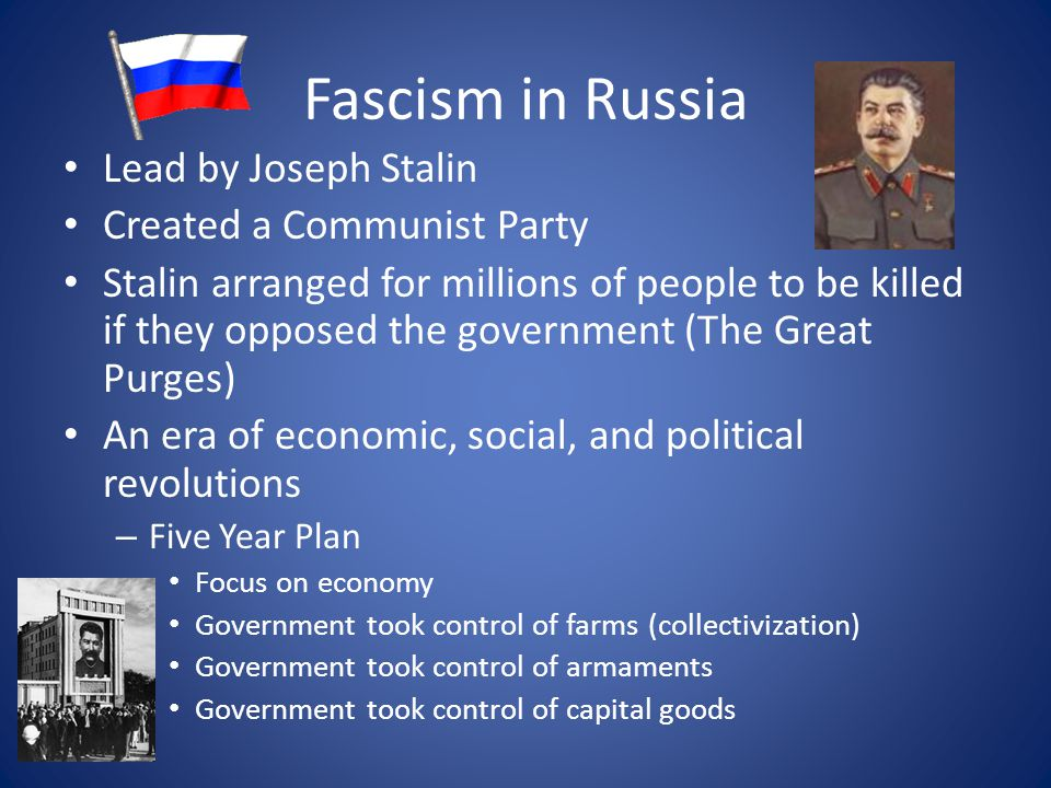 Fascism in Russia Lead by Joseph Stalin Created a Communist Party Stalin arranged for millions of people to be killed if they opposed the government (The Great Purges) An era of economic, social, and political revolutions – Five Year Plan Focus on economy Government took control of farms (collectivization) Government took control of armaments Government took control of capital goods