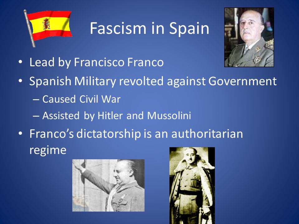 Fascism in Spain Lead by Francisco Franco Spanish Military revolted against Government – Caused Civil War – Assisted by Hitler and Mussolini Franco's dictatorship is an authoritarian regime