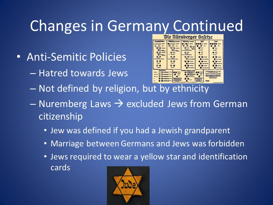Changes in Germany Continued Anti-Semitic Policies – Hatred towards Jews – Not defined by religion, but by ethnicity – Nuremberg Laws  excluded Jews from German citizenship Jew was defined if you had a Jewish grandparent Marriage between Germans and Jews was forbidden Jews required to wear a yellow star and identification cards
