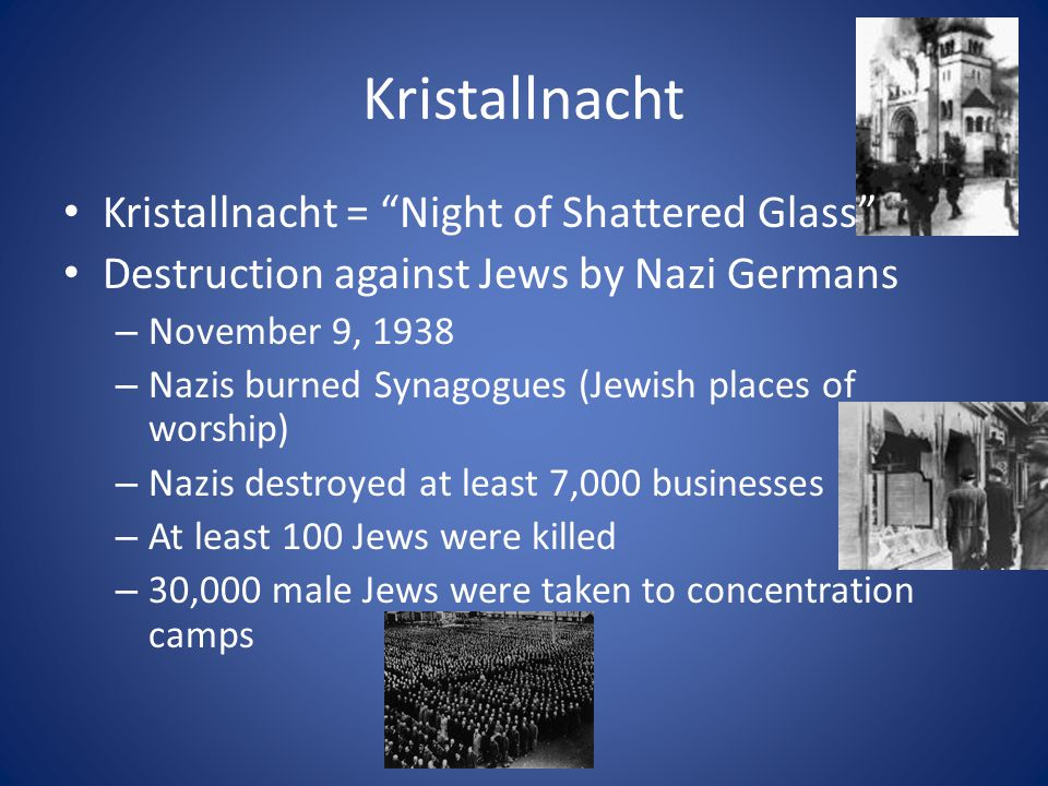 Kristallnacht Kristallnacht = Night of Shattered Glass Destruction against Jews by Nazi Germans – November 9, 1938 – Nazis burned Synagogues (Jewish places of worship) – Nazis destroyed at least 7,000 businesses – At least 100 Jews were killed – 30,000 male Jews were taken to concentration camps