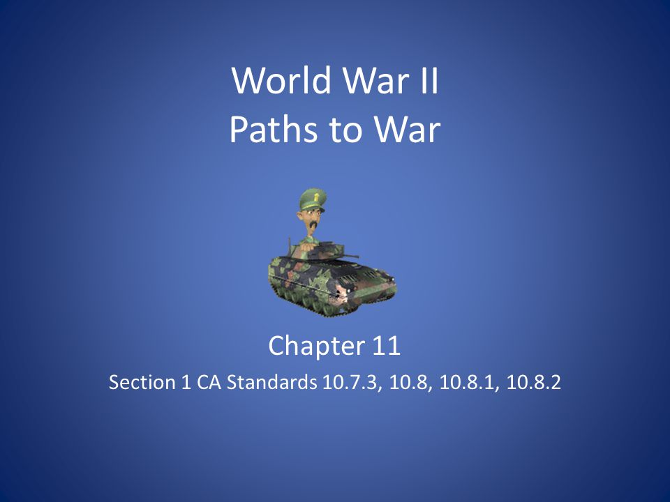 World War II Paths to War Chapter 11 Section 1 CA Standards 10.7.3, 10.8, 10.8.1, 10.8.2