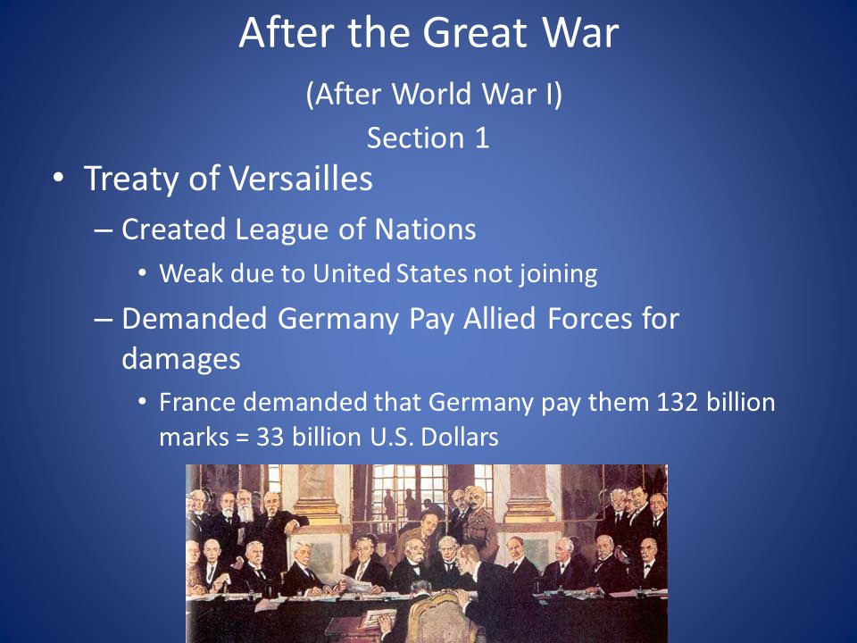 After the Great War (After World War I) Section 1 Treaty of Versailles – Created League of Nations Weak due to United States not joining – Demanded Germany Pay Allied Forces for damages France demanded that Germany pay them 132 billion marks = 33 billion U.S.
