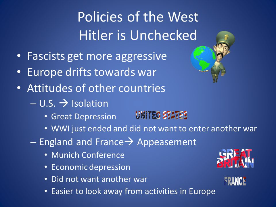 Policies of the West Hitler is Unchecked Fascists get more aggressive Europe drifts towards war Attitudes of other countries – U.S.