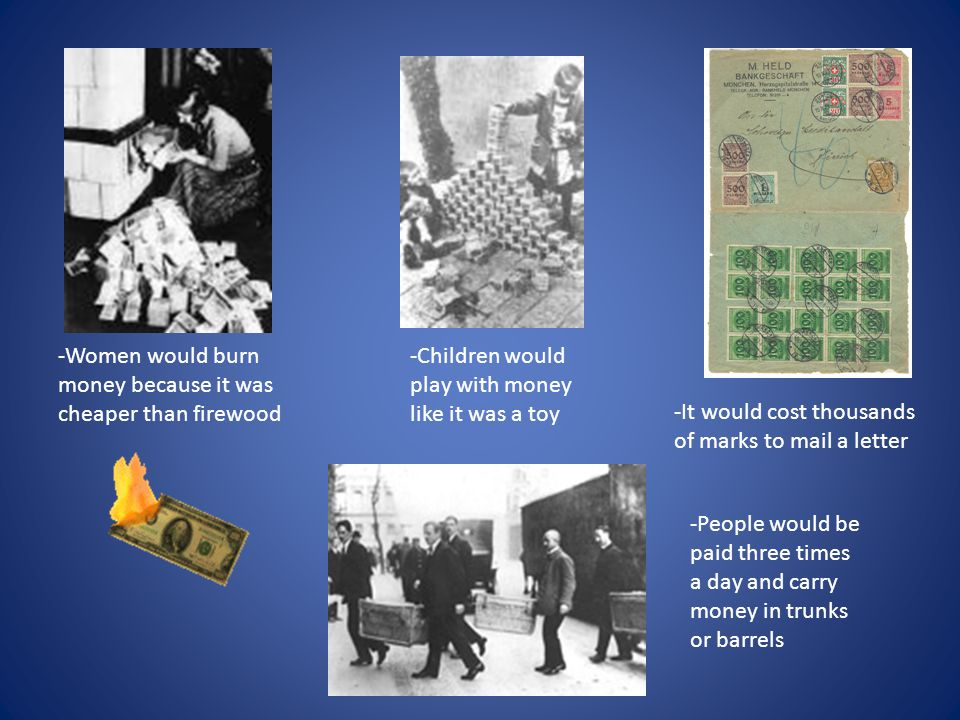 -Children would play with money like it was a toy -People would be paid three times a day and carry money in trunks or barrels -Women would burn money because it was cheaper than firewood -It would cost thousands of marks to mail a letter
