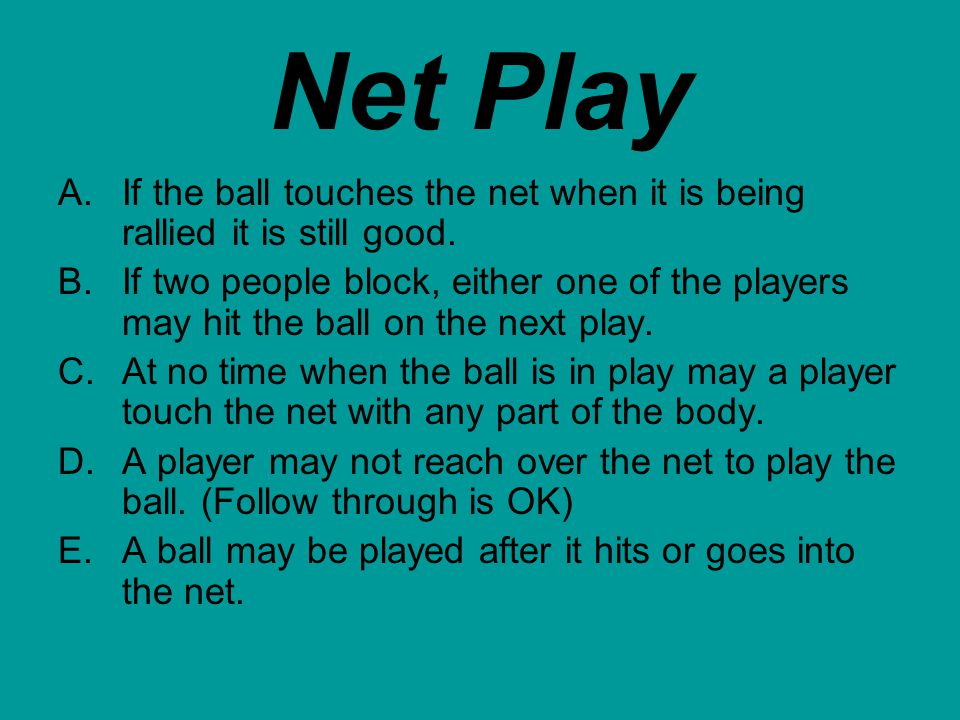 Net Play A.If the ball touches the net when it is being rallied it is still good. B.If two people block, either one of the players may hit the ball on