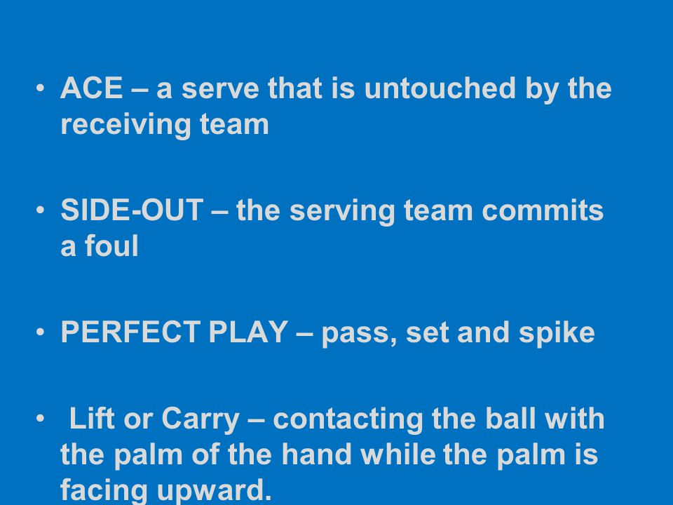 ACE – a serve that is untouched by the receiving team SIDE-OUT – the serving team commits a foul PERFECT PLAY – pass, set and spike Lift or Carry – co