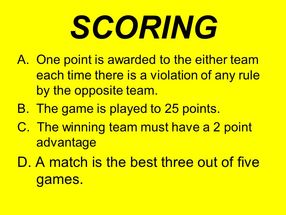SCORING A. One point is awarded to the either team each time there is a violation of any rule by the opposite team. B. The game is played to 25 points