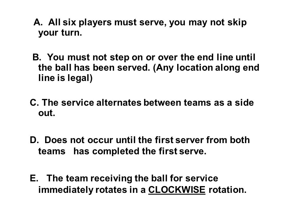 A. All six players must serve, you may not skip your turn. B. You must not step on or over the end line until the ball has been served. (Any location