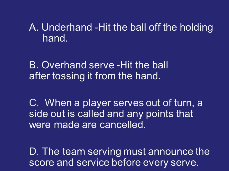 A. Underhand -Hit the ball off the holding hand. B. Overhand serve -Hit the ball after tossing it from the hand. C. When a player serves out of turn,