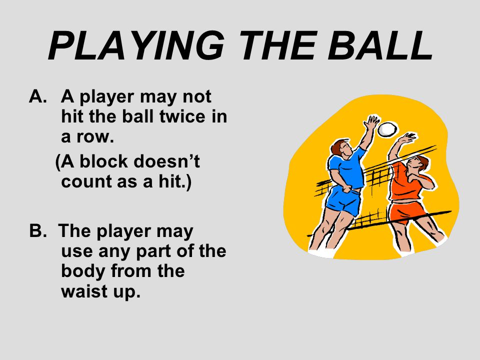 PLAYING THE BALL A.A player may not hit the ball twice in a row. (A block doesn't count as a hit.) B. The player may use any part of the body from the