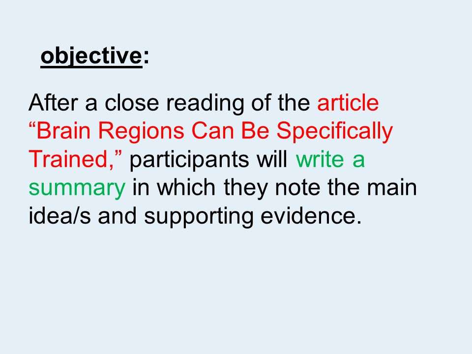 objective: After a close reading of the article Brain Regions Can Be Specifically Trained, participants will write a summary in which they note the main idea/s and supporting evidence.