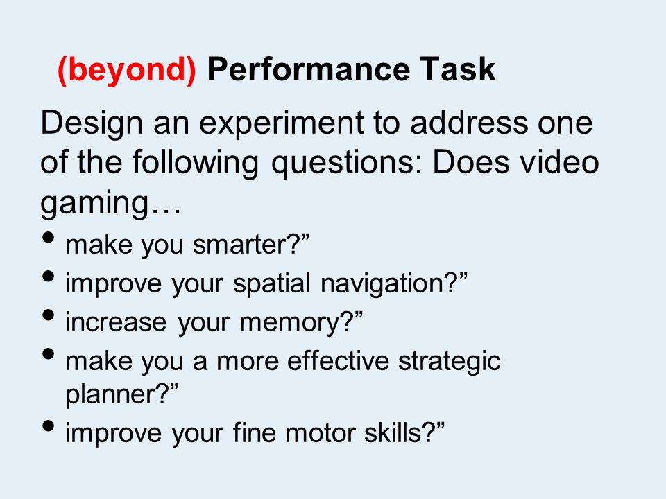 (beyond) Performance Task Design an experiment to address one of the following questions: Does video gaming… make you smarter improve your spatial navigation increase your memory make you a more effective strategic planner improve your fine motor skills