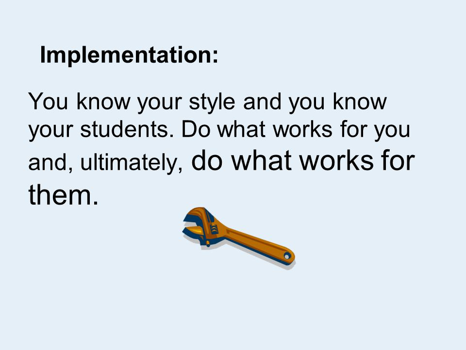 Implementation: You know your style and you know your students.
