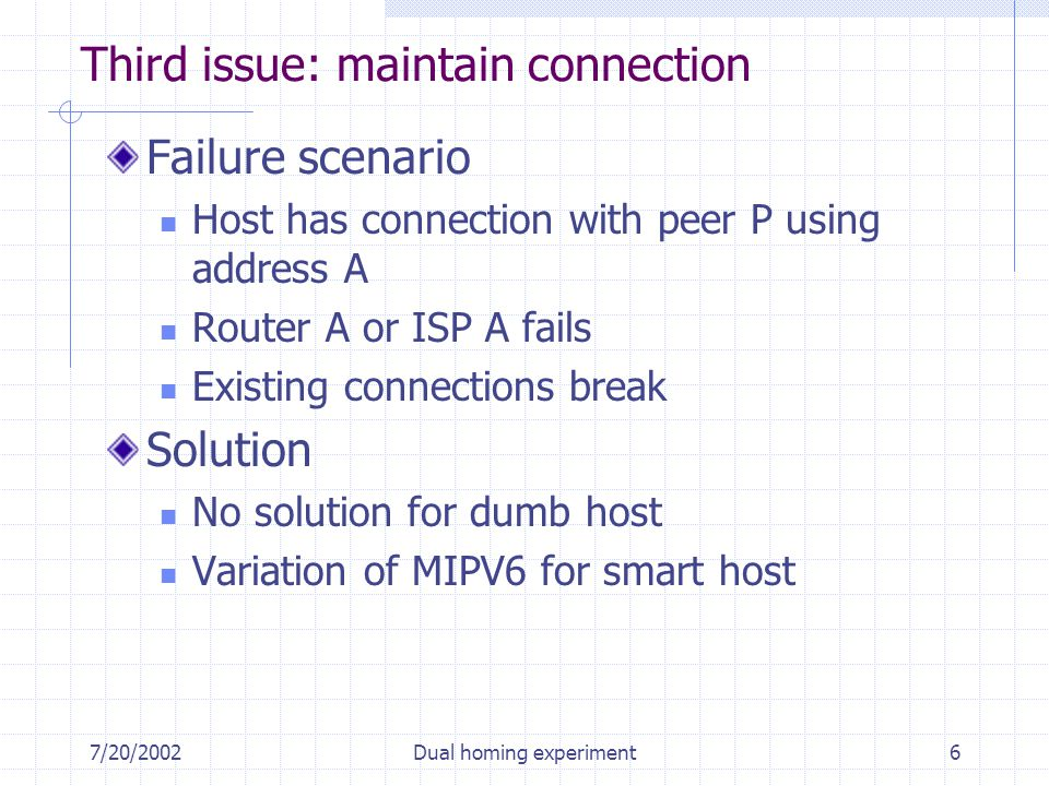 7/20/2002Dual homing experiment6 Third issue: maintain connection Failure scenario Host has connection with peer P using address A Router A or ISP A fails Existing connections break Solution No solution for dumb host Variation of MIPV6 for smart host