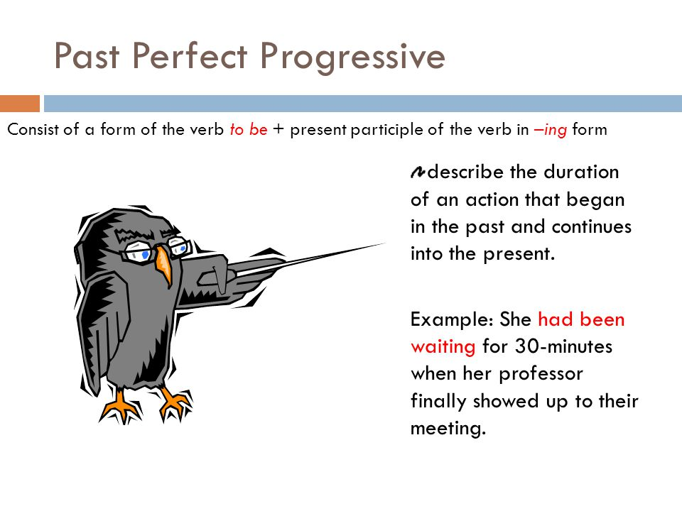 Past Perfect Progressive Consist of a form of the verb to be + present participle of the verb in –ing form describe the duration of an action that began in the past and continues into the present.